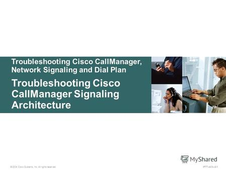 Troubleshooting Cisco CallManager, Network Signaling and Dial Plan © 2004 Cisco Systems, Inc. All rights reserved. Troubleshooting Cisco CallManager Signaling.