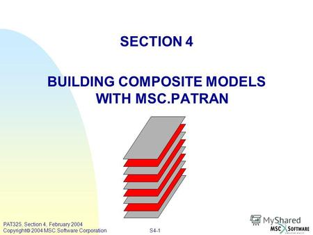 S4-1 PAT325, Section 4, February 2004 Copyright 2004 MSC.Software Corporation SECTION 4 BUILDING COMPOSITE MODELS WITH MSC.PATRAN.