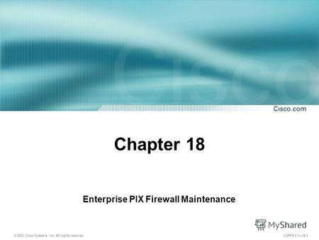 © 2003, Cisco Systems, Inc. All rights reserved. CSPFA 3.118-1 Chapter 18 Enterprise PIX Firewall Maintenance.