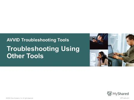 AVVID Troubleshooting Tools © 2004 Cisco Systems, Inc. All rights reserved. Troubleshooting Using Other Tools IPTT v4.03-1.
