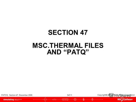 PAT312, Section 47, December 2006 S47-1 Copyright 2007 MSC.Software Corporation SECTION 47 MSC.THERMAL FILES AND PATQ.