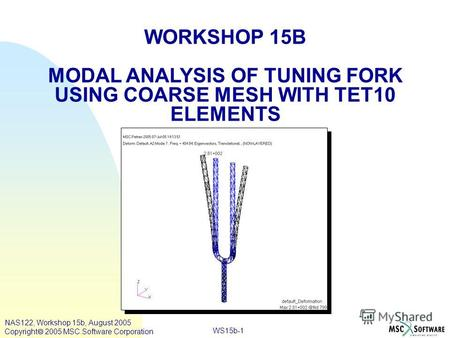 WS15b-1 WORKSHOP 15B MODAL ANALYSIS OF TUNING FORK USING COARSE MESH WITH TET10 ELEMENTS NAS122, Workshop 15b, August 2005 Copyright 2005 MSC.Software.