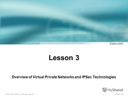 © 2003, Cisco Systems, Inc. All rights reserved. CSVPN 4.03-1 Lesson 3 Overview of Virtual Private Networks and IPSec Technologies.