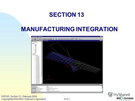 S13-1 PAT325, Section 13, February 2004 Copyright 2004 MSC.Software Corporation SECTION 13 MANUFACTURING INTEGRATION.