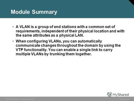 © 2006 Cisco Systems, Inc. All rights reserved. ICND v2.32-1 Module Summary A VLAN is a group of end stations with a common set of requirements, independent.