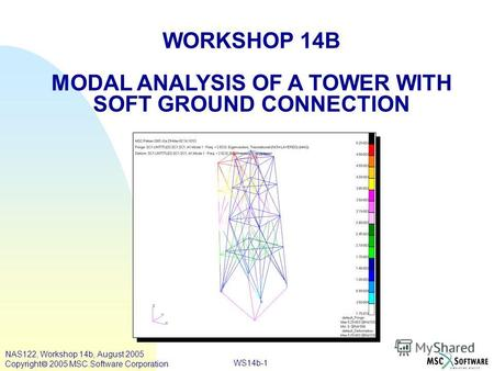 WS14b-1 WORKSHOP 14B MODAL ANALYSIS OF A TOWER WITH SOFT GROUND CONNECTION NAS122, Workshop 14b, August 2005 Copyright 2005 MSC.Software Corporation.