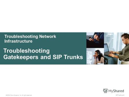 Troubleshooting Network Infrastructure © 2004 Cisco Systems, Inc. All rights reserved. Troubleshooting Gatekeepers and SIP Trunks IPTT v4.04-1.
