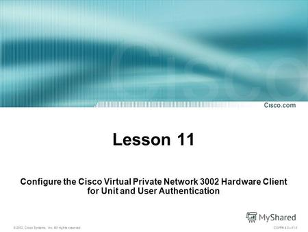 © 2003, Cisco Systems, Inc. All rights reserved. CSVPN 4.011-1 Lesson 11 Configure the Cisco Virtual Private Network 3002 Hardware Client for Unit and.