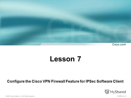 © 2003, Cisco Systems, Inc. All rights reserved. CSVPN 4.07-1 Lesson 7 Configure the Cisco VPN Firewall Feature for IPSec Software Client.