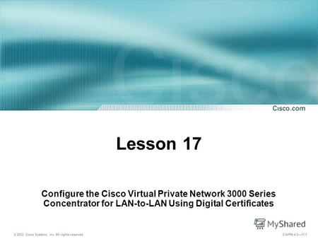 © 2003, Cisco Systems, Inc. All rights reserved. CSVPN 4.017-1 Lesson 17 Configure the Cisco Virtual Private Network 3000 Series Concentrator for LAN-to-LAN.