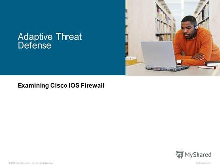 © 2006 Cisco Systems, Inc. All rights reserved.SNRS v2.05-1 Adaptive Threat Defense Examining Cisco IOS Firewall.