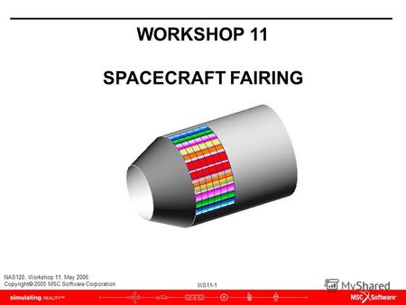 WS11-1 NAS120, Workshop 11, May 2006 Copyright 2005 MSC.Software Corporation WORKSHOP 11 SPACECRAFT FAIRING.
