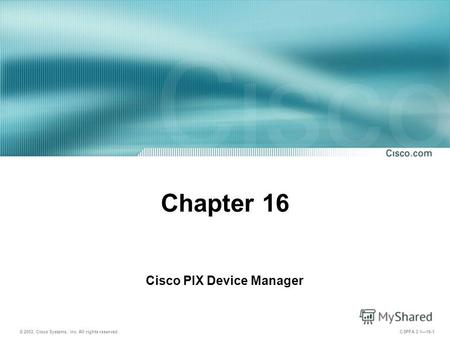 © 2003, Cisco Systems, Inc. All rights reserved. CSPFA 3.116-1 Chapter 16 Cisco PIX Device Manager.