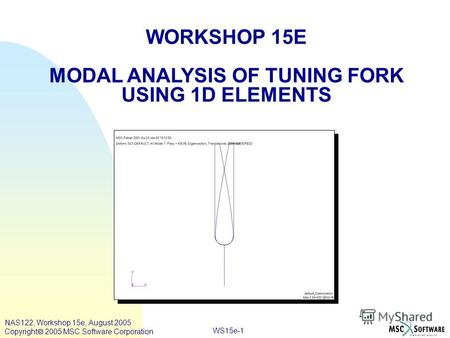 WS15e-1 WORKSHOP 15E MODAL ANALYSIS OF TUNING FORK USING 1D ELEMENTS NAS122, Workshop 15e, August 2005 Copyright 2005 MSC.Software Corporation.