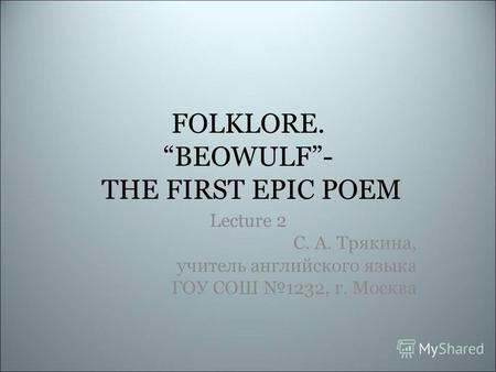 FOLKLORE. BEOWULF- THE FIRST EPIC POEM Lecture 2 С. А. Трякина, учитель английского языка ГОУ СОШ 1232, г. Москва.