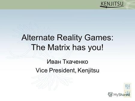 Alternate Reality Games: The Matrix has you! Иван Ткаченко Vice President, Kenjitsu.