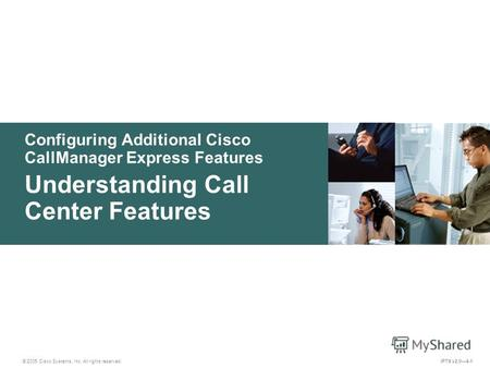 © 2005 Cisco Systems, Inc. All rights reserved. IPTX v2.04-1 Configuring Additional Cisco CallManager Express Features Understanding Call Center Features.