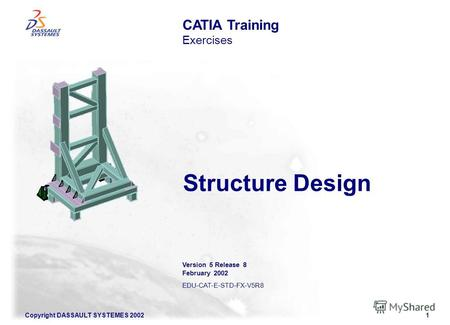 Copyright DASSAULT SYSTEMES 20021 Structure Design CATIA Training Exercises Version 5 Release 8 February 2002 EDU-CAT-E-STD-FX-V5R8.