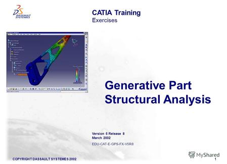COPYRIGHT DASSAULT SYSTEMES 20021 Generative Part Structural Analysis CATIA Training Exercises Version 5 Release 8 March 2002 EDU-CAT-E-GPS-FX-V5R8.