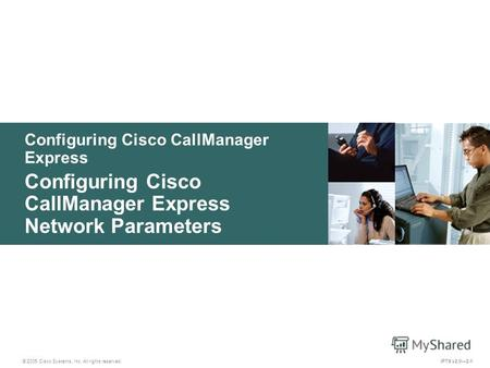 © 2005 Cisco Systems, Inc. All rights reserved. IPTX v2.02-1 Configuring Cisco CallManager Express Configuring Cisco CallManager Express Network Parameters.