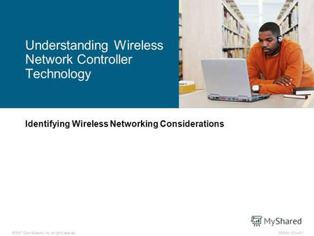 © 2007 Cisco Systems, Inc. All rights reserved.DESGN v2.08-1 Identifying Wireless Networking Considerations Understanding Wireless Network Controller Technology.