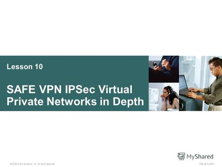 Lesson 10 SAFE VPN IPSec Virtual Private Networks in Depth © 2005 Cisco Systems, Inc. All rights reserved. CSI v2.110-1.