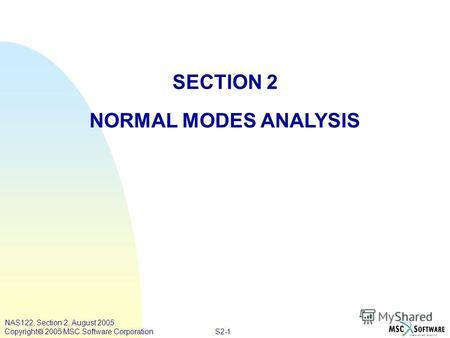 S2-1 NAS122, Section 2, August 2005 Copyright 2005 MSC.Software Corporation SECTION 2 NORMAL MODES ANALYSIS.