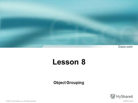 © 2004, Cisco Systems, Inc. All rights reserved. CSPFA 3.28-1 Lesson 8 Object Grouping.