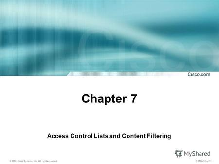 © 2003, Cisco Systems, Inc. All rights reserved. CSPFA 3.17-1 Chapter 7 Access Control Lists and Content Filtering.