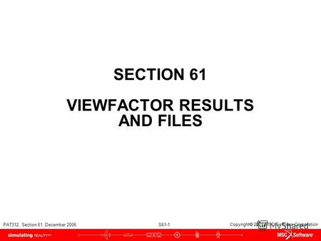 PAT312, Section 61, December 2006 S61-1 Copyright 2007 MSC.Software Corporation SECTION 61 VIEWFACTOR RESULTS AND FILES.