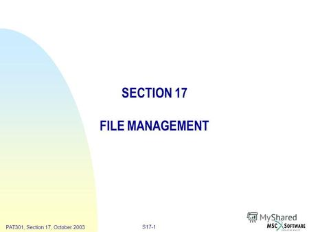 Copyright ® 2000 MSC.Software Results S17-1 PAT301, Section 17, October 2003 SECTION 17 FILE MANAGEMENT.