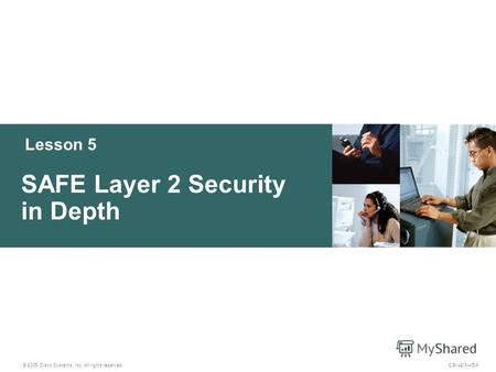 Lesson 5 SAFE Layer 2 Security in Depth © 2005 Cisco Systems, Inc. All rights reserved. CSI v2.15-1.