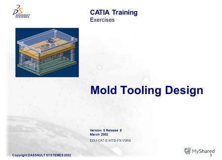 Copyright DASSAULT SYSTEMES 20021 Mold Tooling Design CATIA Training Exercises Illustration of the course Version 5 Release 8 March 2002 EDU-CAT-E-MTD-FX-V5R8.