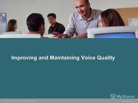 © 2006 Cisco Systems, Inc. All rights reserved. CVOICE v5.04-1 Improving and Maintaining Voice Quality.