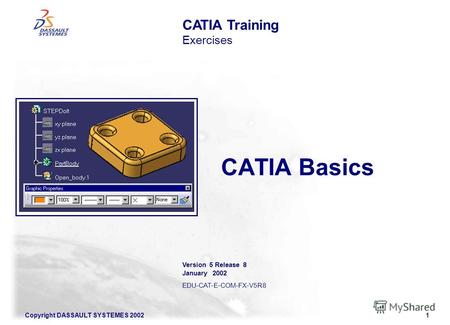 Copyright DASSAULT SYSTEMES 20021 CATIA Basics CATIA Training Exercises Version 5 Release 8 January 2002 EDU-CAT-E-COM-FX-V5R8.