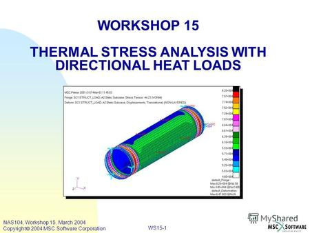 WS15-1 WORKSHOP 15 THERMAL STRESS ANALYSIS WITH DIRECTIONAL HEAT LOADS NAS104, Workshop 15, March 2004 Copyright 2004 MSC.Software Corporation.