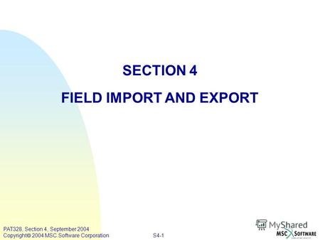 S4-1 PAT328, Section 4, September 2004 Copyright 2004 MSC.Software Corporation SECTION 4 FIELD IMPORT AND EXPORT.