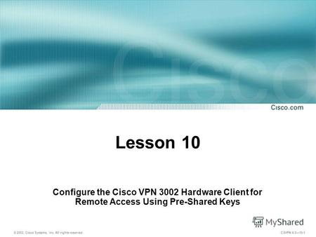 © 2003, Cisco Systems, Inc. All rights reserved. CSVPN 4.010-1 Lesson 10 Configure the Cisco VPN 3002 Hardware Client for Remote Access Using Pre-Shared.
