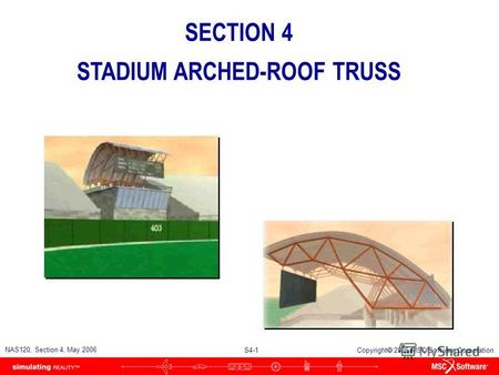 S4-1 NAS120, Section 4, May 2006 Copyright 2006 MSC.Software Corporation SECTION 4 STADIUM ARCHED-ROOF TRUSS.