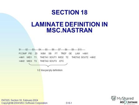 S18-1 PAT325, Section 18, February 2004 Copyright 2004 MSC.Software Corporation SECTION 18 LAMINATE DEFINITION IN MSC.NASTRAN $1------$2------$3------$4------$5------$6------$7------$8------$9------$10-----