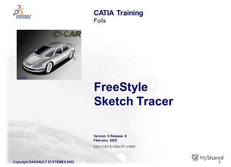 Copyright DASSAULT SYSTEMES 20021 FreeStyle Sketch Tracer CATIA Training Foils Version 5 Release 8 February 2002 EDU-CAT-E-FSK-FF-V5R8.