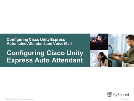 © 2005 Cisco Systems, Inc. All rights reserved. IPTX v2.05-1 Configuring Cisco Unity Express Automated Attendant and Voice Mail Configuring Cisco Unity.