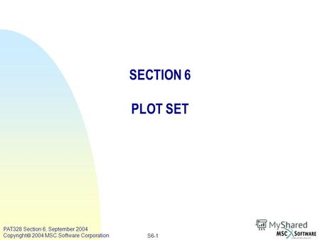 Copyright ® 2000 MSC.Software Results S6-1 PAT328 Section 6, September 2004 Copyright 2004 MSC.Software Corporation SECTION 6 PLOT SET.