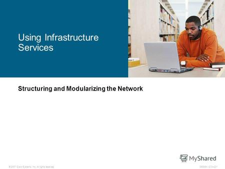 © 2007 Cisco Systems, Inc. All rights reserved.DESGN v2.02-1 Structuring and Modularizing the Network Using Infrastructure Services.