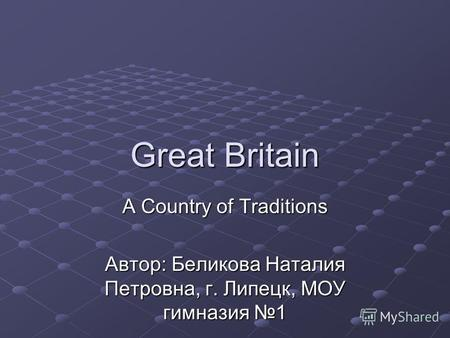 Great Britain A Country of Traditions Автор: Беликова Наталия Петровна, г. Липецк, МОУ гимназия 1.