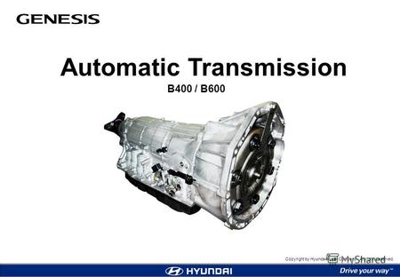 Copyright by Hyundai Motor Company. All rights reserved. Automatic Transmission B400 / B600.