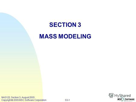 S3-1 NAS122, Section 3, August 2005 Copyright 2005 MSC.Software Corporation SECTION 3 MASS MODELING.