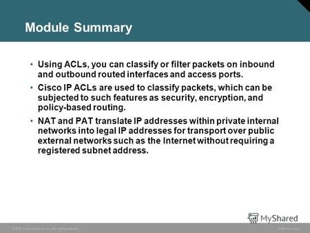 © 2006 Cisco Systems, Inc. All rights reserved. ICND v2.34-1 Module Summary Using ACLs, you can classify or filter packets on inbound and outbound routed.