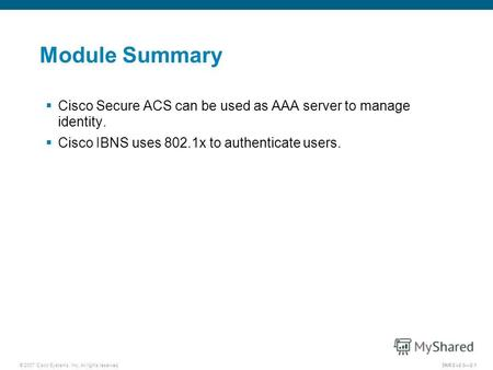 © 2007 Cisco Systems, Inc. All rights reserved.SNRS v2.02-1 Module Summary Cisco Secure ACS can be used as AAA server to manage identity. Cisco IBNS uses.