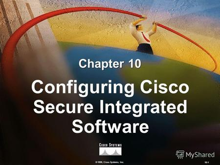 © 1999, Cisco Systems, Inc. 10-1 Configuring Cisco Secure Integrated Software Chapter 10.